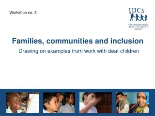Families, communities and inclusion Drawing on examples from work with deaf children