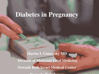 Diabetes in Pregnancy Martin L Gimovsky MD  Division of Maternal Fetal Medicine