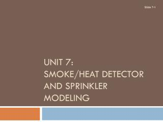 UNIT 7: SMOKE/HEAT DETECTOR AND SPRINKLER MODELING
