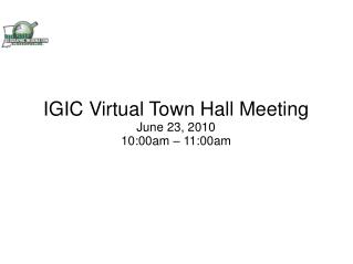 IGIC Virtual Town Hall Meeting June 23, 2010 10:00am – 11:00am