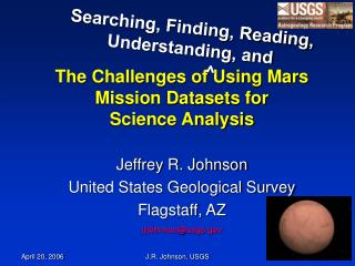 The Challenges of Using Mars Mission Datasets for  Science Analysis Jeffrey R. Johnson