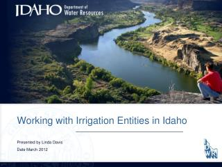 Working with Irrigation Entities in Idaho Presented by Linda Davis Date March 2012