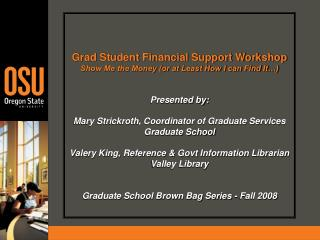 Grad Student Financial Support Workshop Show Me the Money (or at Least How I can Find It…)