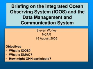 Steven Worley NCAR 19 August 2005 Objectives What is IOOS? What is DMAC?