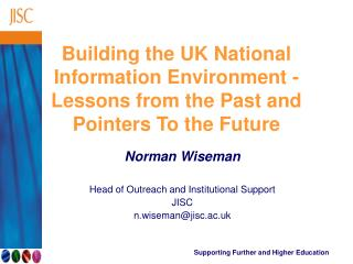 Norman Wiseman Head of Outreach and Institutional Support JISC n.wiseman@jisc.ac.uk