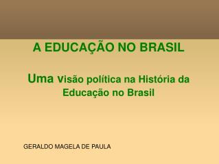 A EDUCAÇÃO NO BRASIL Uma v isão política na História da Educação no Brasil