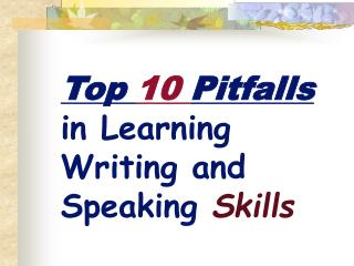 Top  10  Pitfalls  in Learning Writing and Speaking  Skills