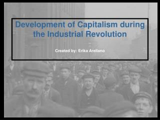 Development of Capitalism during the Industrial Revolution Created by: Erika Arellano