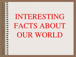 INTERESTING FACTS ABOUT OUR WORLD