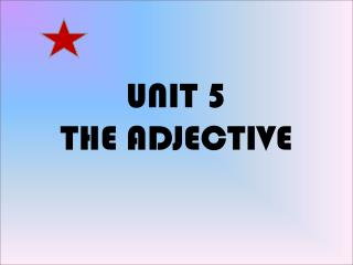 UNIT 5 THE ADJECTIVE