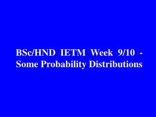 BSc/HND  IETM  Week  9/10  -  Some Probability Distributions
