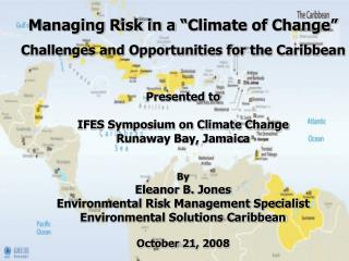 "Managing Risk in a ""Climate of Change"" Challenges and Opportunities for the Caribbean"