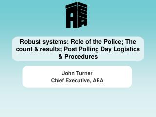 Robust systems: Role of the Police; The count & results; Post Polling Day Logistics & Procedures