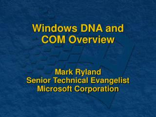Windows DNA and  COM Overview Mark Ryland Senior Technical Evangelist Microsoft Corporation
