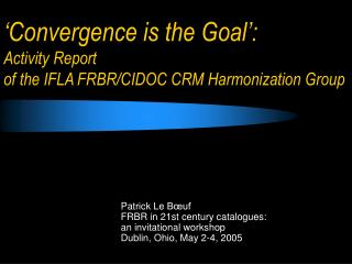 'Convergence is the Goal': Activity Report of the IFLA FRBR/CIDOC CRM Harmonization Group