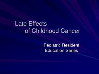 Late Effects  	of Childhood Cancer
