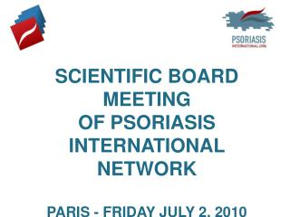 SCIENTIFIC BOARD MEETING  OF PSORIASIS INTERNATIONAL NETWORK PARIS - FRIDAY JULY 2, 2010