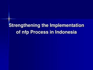 Strengthening the Implementation  of nfp Process in Indonesia