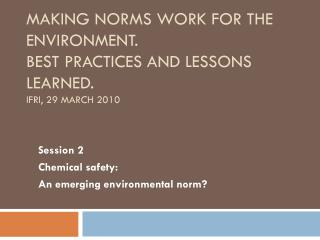 Making norms work for the  environment. Best practices and lessons  learned. IFRI, 29 March 2010