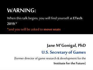 Jane M c Gonigal, PhD U.S. Secretary of Games