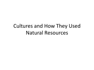Cultures and How They Used  Natural Resources