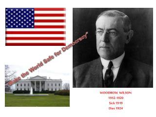 WOODROW  WILSON 1912-1920 Sick 1919 Dies 1924