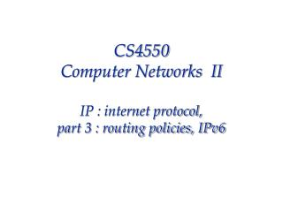 CS4550  Computer Networks  II IP : internet protocol, part 3 : routing policies, IPv6