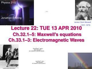 Lecture 22: TUE 13 APR 2010 Ch.32.1–5: Maxwell's equations Ch.33.1–3: Electromagnetic Waves
