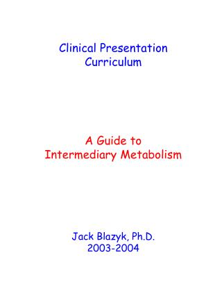 Clinical Presentation Curriculum A Guide to Intermediary Metabolism Jack Blazyk, Ph.D. 2003-2004