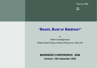 """"""" Boom, Bust or Balance ?"""" by Martin Schweighauser Global Head Energy & Natural Resources, Swiss Re MARINERS CONFERE"""