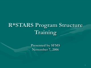 R*STARS Program Structure Training Presented by SFMS November 7, 2006