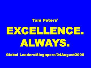 Tom Peters' EXCELLENCE. ALWAYS. Global Leaders/Singapore/04August2006
