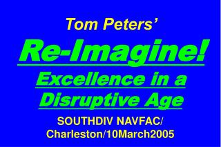 Tom Peters'   Re-Imagine! Excellence in a Disruptive Age SOUTHDIV NAVFAC/ Charleston/10March2005