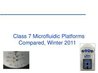 Class 7 Microfluidic Platforms Compared, Winter 2011