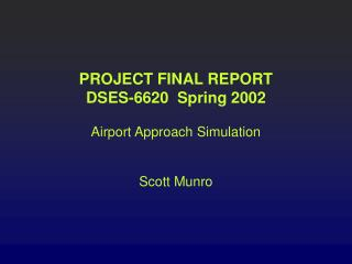 PROJECT FINAL REPORT DSES-6620  Spring 2002 Airport Approach Simulation Scott Munro
