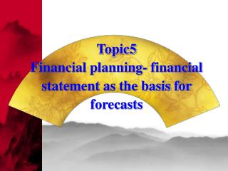 Topic5 Financial planning- financial statement as the basis for forecasts