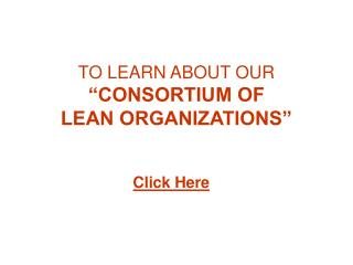 "TO LEARN ABOUT OUR  ""CONSORTIUM OF  LEAN ORGANIZATIONS"""