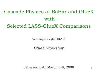 Cascade Physics at BaBar and GlueX  with  Selected LASS-GlueX Comparisons Veronique Ziegler (SLAC) GlueX Workshop Jeffer