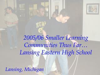2005/06 Smaller Learning Communities Thus Far… Lansing Eastern High School