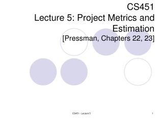CS451 Lecture 5:  Project Metrics and Estimation [Pressman, Cha pters 22, 23 ]