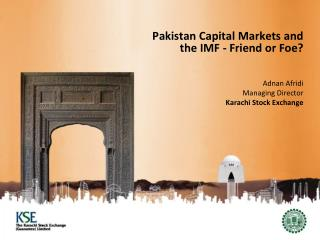 Pakistan Capital Markets and the IMF - Friend or Foe? Adnan Afridi Managing Director