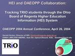 HEI and OAEOPP Collaboration:   Tracking TRIO students through the Ohio Board of Regents Higher Education Information HE