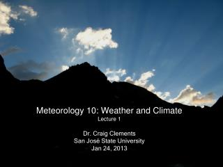 Meteorology 10: Weather and Climate Lecture 1 Dr. Craig Clements San Jos é  State University