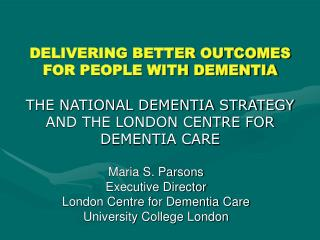 DELIVERING BETTER OUTCOMES FOR PEOPLE WITH DEMENTIA  THE NATIONAL DEMENTIA STRATEGY AND THE LONDON CENTRE FOR DEMENTIA C