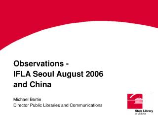 Observations - IFLA Seoul August 2006 and China Michael Bertie Director Public Libraries and Communications