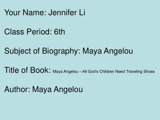 Your Name: Jennifer Li Class Period: 6th Subject of Biography: Maya Angelou