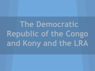 The Democratic Republic of the Congo and Kony and the LRA