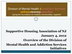 Supportive Housing Association of NJ January 4, 2012 Overview of the Division of  Mental Health and Addiction Services I