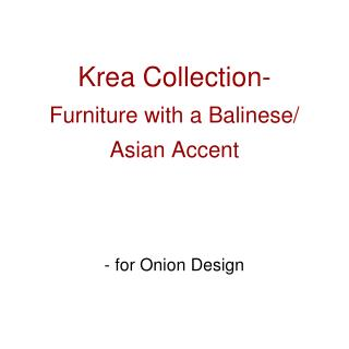 Krea  Collection- Furniture with a Balinese/ Asian Accent - for Onion Design