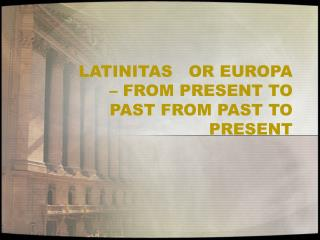 LATINITAS   OR EUROPA – FROM PRESENT TO PAST FROM PAST TO PRESENT